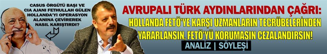 Avrupalı Türk aydınlarından çağrı: Hollanda FETÖ'ye karşı uzmanların tecrübelerinden yararlansın, FETÖ'yü korumasın cezalandırsın!